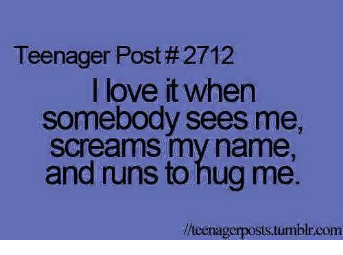 teenage post: Teenager Post #2712  I love it when  somebody sees me,  Screams my name,  and runs to hug me.  llueenagerposts tumblracom