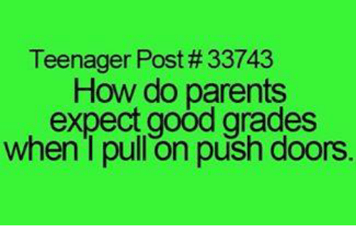 teenage post: Teenager Post #33743  How do parents  expect good grades  when I pull on push doors