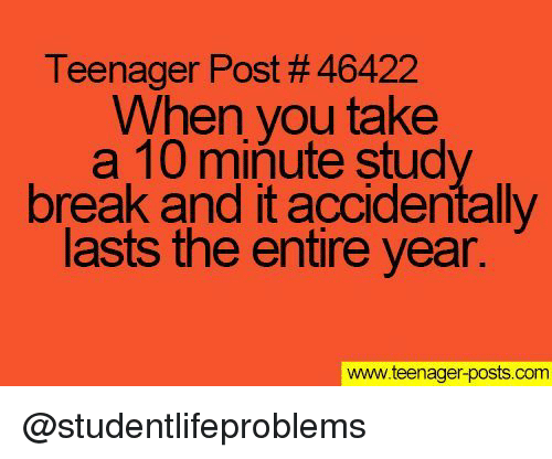 stud: Teenager Post # 46422  When you take  a 10 minute stud  break and it accidentally  lasts the entire year.  www.teenager-posts.com @studentlifeproblems