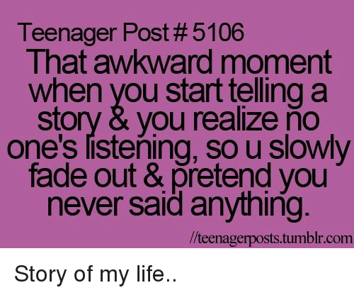 that awkward moment when: Teenager Post # 5106  That awkward moment  when you start telling a  story & you realize ňo  one's listening, so u slowly  fade out & pretend you  never said anything  /teenagerposts.tumblr.com Story of my life..