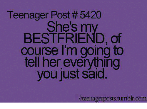 teenage post: Teenager Post #5420  She's m  BESTFRIEND, of  course I'm going to  tell her everything  you just said  llteenagerposts tumblr.com