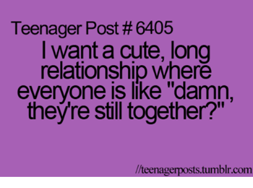 """teenage post: Teenager Post 6405  I want a cute, long  relationship where  everyone is like """"damn,  theyre still together?""""  llteenagerposts tumblr.com"""
