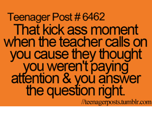 teenage post: Teenager Post #6462  That kick ass moment  when the teacher calls on  you cause they thought  ou weren't paying  attention & Vou answer  the question right.  //teenagerposts tumblr.com