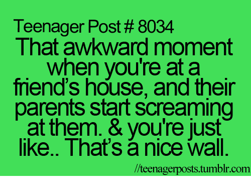 teenage post: Teenager Post 8034  That awkward moment  when you're at a  mend's house, and their  parents start screaming  at them. & you're just  like.. That's nice wall.  lteenagerposts.tum  tumblr.com.