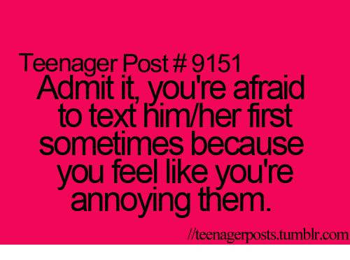 teenage post: Teenager Post #9151  Admit it, you're afraid  to text him/her first  sometimes because  you feel like you're  annoying them  llteenagerposts tumblr com