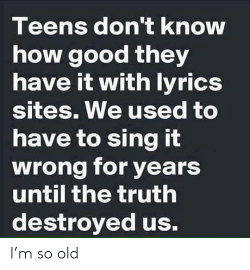 Good, Lyrics, and Old: Teens don't knoW  how good they  have it with lyrics  Sites. We used to  have to sing it  wrong for years  until the truth  destroyed us. I'm so old