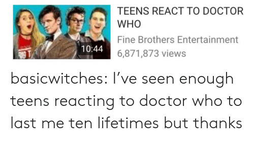 Doctor Who: TEENS REACT TO DOCTOR  WHO  Fine Brothers Entertainment  6,871,873 views  10:44 basicwitches:  I've seen enough teens reacting to doctor who to last me ten lifetimes but thanks