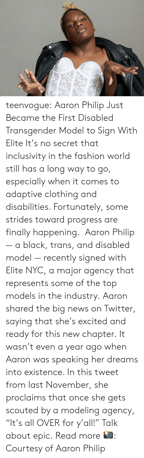 """Ready For This: teenvogue: Aaron Philip Just Became the First Disabled Transgender Model to Sign With Elite It's no secret that inclusivity in the fashion world still has a long way to go, especially when it comes to adaptive clothing and disabilities. Fortunately, some strides toward progress are finally happening. Aaron Philip — a black, trans, and disabled model — recently signed with Elite NYC, a major agency that represents some of the top models in the industry. Aaron shared the big news on Twitter, saying that she's excited and ready for this new chapter. It wasn't even a year ago when Aaron was speaking her dreams into existence. In this tweet from last November, she proclaims that once she gets scouted by a modeling agency, """"It's all OVER for y'all!"""" Talk about epic. Read more 📸: Courtesy of Aaron Philip"""