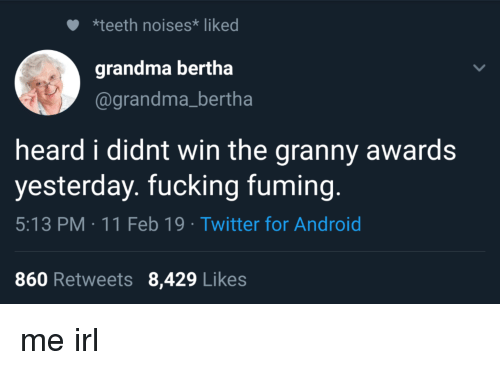 Android, Fucking, and Grandma: *teeth noises* liked  grandma bertha  @grandma_bertha  heard i didnt win the granny awards  yesterday. fucking fuming.  5:13 PM 11 Feb 19 Twitter for Android  860 Retweets 8,429 Likes