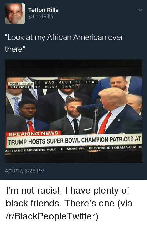 """Blackpeopletwitter, Friends, and News: Teflon Rills  @LordRilla  """"Look at my African American over  there""""  IT WAS MUCH BETTER  Whito HousO  2:17 PM ET HE MADE THAT  BREAKING NEWS  TRUMP HOSTS SUPER BOWL CHAMPION PATRIOTS AT  METHANE EMISSIONS RULE MOVE WILL. RECONSIDER OBAMA ERA RE  4/19/17, 3:28 PM <p>I'm not racist. I have plenty of black friends. There's one (via /r/BlackPeopleTwitter)</p>"""