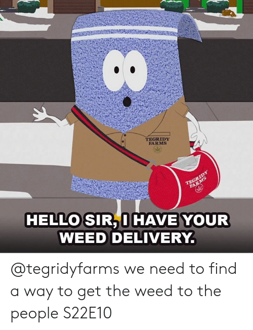 Hello Sir: TEGRIDY  FARMS  HELLO SIR, I HAVE YOUR  WEED DELIVERY. @tegridyfarms we need to find a way to get the weed to the people   S22E10