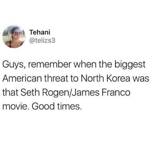 North: Tehani  @telizs3  Guys, remember when the biggest  American threat to North Korea was  that Seth Rogen/James Franco  movie. Good times.