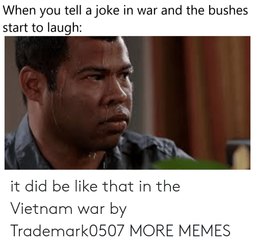 vietnam war: tell a joke in war and the bushes  When  you  start to laugh: it did be like that in the Vietnam war by Trademark0507 MORE MEMES