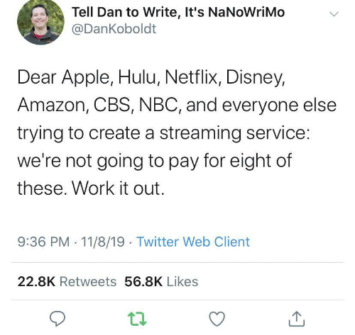 Eight: Tell Dan to Write, It's NaNoWriMo  @DanKoboldt  Dear Apple, Hulu, Netflix, Disney,  Amazon, CBS, NBC, and everyone else  trying to create a streaming service:  we're not going to pay for eight of  these. Work it out.  9:36 PM 11/8/19 Twitter Web Client  22.8K Retweets 56.8K Likes