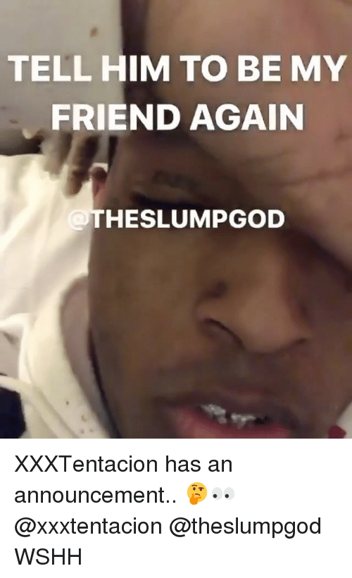 Memes, Wshh, and Announcement: TELL HIM TO BE MY  FRIEND AGAIN  HESLUMPGOD XXXTentacion has an announcement.. 🤔👀 @xxxtentacion @theslumpgod WSHH