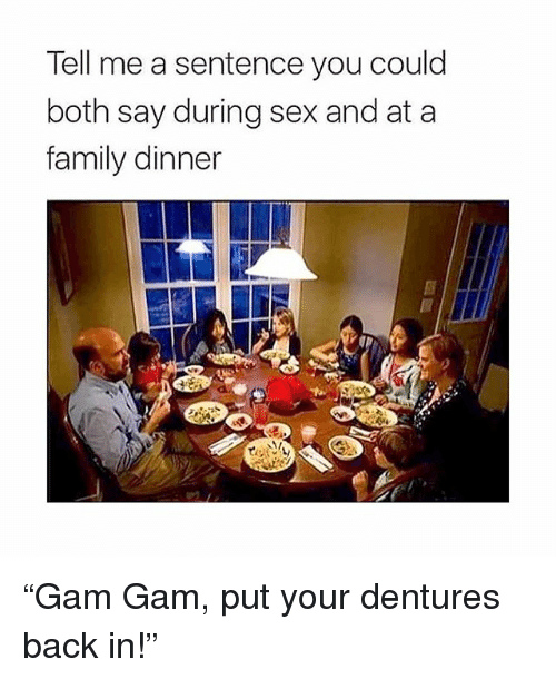 """Family, Memes, and Sex: Tell me a sentence you could  both say during sex and at a  family dinner """"Gam Gam, put your dentures back in!"""""""