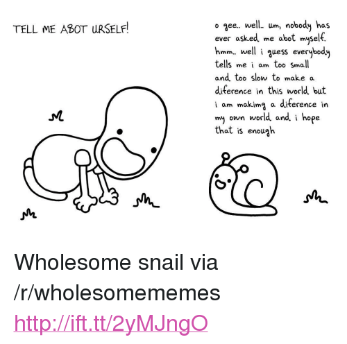 """Diference: TELL ME ABOT URSELF  o aee.. well. Um nobody has  ever asked me abot myself.  hmm, well i quess everybody  tells me i am too Small  and too slow to make a  diference in this world but  i am makimg a diterence in  my own world and i hope  Chat is enough <p>Wholesome snail via /r/wholesomememes <a href=""""http://ift.tt/2yMJngO"""">http://ift.tt/2yMJngO</a></p>"""