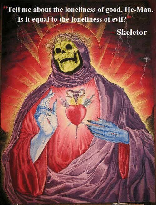 """skeletor: """"Tell me about the loneliness of good, He-Man.  Is it equal to the loneliness of evil?  Skeletor"""