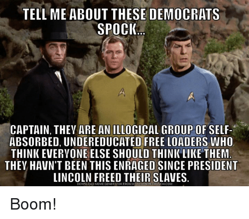 meme generator: TELL ME ABOUT THESE DEMOCRATS  SPOCI  1  CAPTAIN, THEV ARE AN ILLOGICAL GROUP OF SELF-  ABSORBED, UNDEREDUCATED FREE LOADERS WHO  THINK EVERYONE ELSE SHOULD THINKLIKE THEM  THEV HAVN'T BEEN THIS ENRAGED SINCE PRESIDENT  LINCOLN FREED THEIR SLAVES.  DOWNLOAD MEME GENERATOR FROM HIPANENECRUNCH COM Boom!
