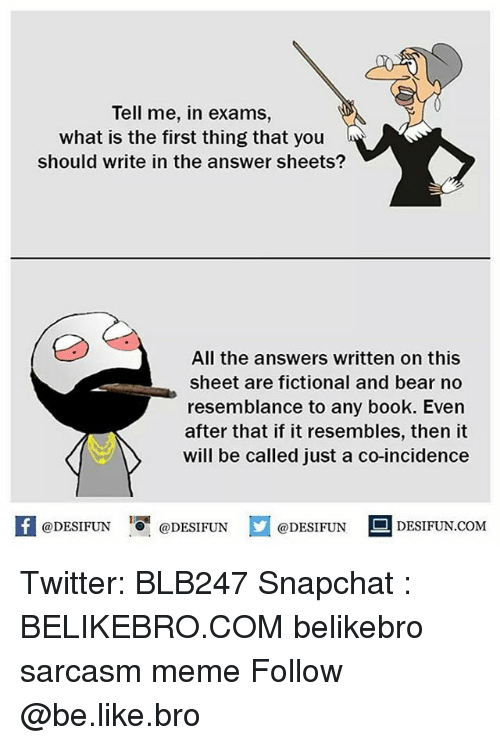 Be Like, Meme, and Memes: Tell me, in exams,  what is the first thing that you  should write in the answer sheets?  All the answers written on this  sheet are fictional and bear no  resemblance to any book. Even  after that if it resembles, then it  will be called just a co-incidence  DESIFUN.COMM Twitter: BLB247 Snapchat : BELIKEBRO.COM belikebro sarcasm meme Follow @be.like.bro