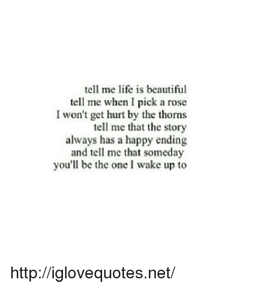 Life Is Beautiful: tell me life is beautiful  tell me when I pick a rose  I won't get hurt by the thorns  tell me that the story  always has a happy ending  and tell me that someday  you'll be the one I wake up to http://iglovequotes.net/