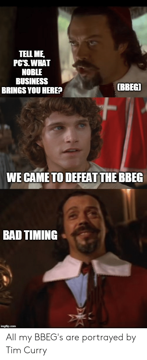tim curry: TELL ME  PC'S.WHAT  NOBLE  BUSINESS  BRINGS YOU HERE?  BBEGI  WE CAME TO DEFEAT THE BBEG  BAD TIMING  imgflip.com All my BBEG's are portrayed by Tim Curry