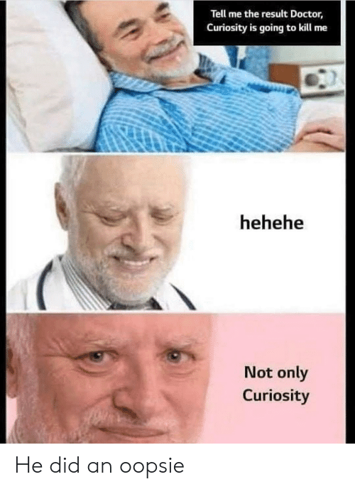 Doctor, Did, and Kill Me: Tell me the result Doctor,  Curiosity is going to kill me  hehehe  Not only  Curiosity He did an oopsie