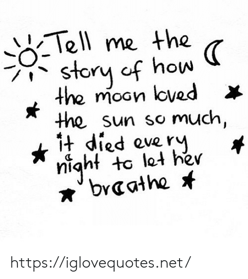 moan: Tell me the  story cf how  the moan loved  the sun so much,  1t died everY  night to let her  braathe https://iglovequotes.net/