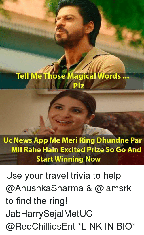 Thoses: Tell Me Those Magical Words...  Plz  Uc News App Me Meri Ring Dhundne Par  Mil Rahe Hain Excited Prize So Go And  Start Winning Now Use your travel trivia to help @AnushkaSharma & @iamsrk to find the ring! JabHarrySejalMetUC @RedChilliesEnt *LINK IN BIO*
