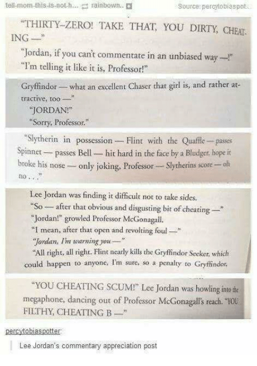 """Cheating, Dancing, and Gryffindor: tell-mom-this-is-noth  rainbown.  Source: percytosiaspot  THIRTY-ZERO! TAKE THAT YOU DIRTY, CHEAT  ING  """"Jordan, if you can't commentate in an unbiased way-  """"I'm telling it like it is, Professor!  Gryffindor- what an excellent Chaser that girl is, and rather at  tractive, t  JORDAN!  Sorry, Professor.""""  """"Slytherin in possession Flint with the Quafle- passes  Spinnet passes Bell- hit hard in the face by a Bludger, hope it  broke his nose- only joking, Professor Slytherins score -olh  no .  Lee Jordan was finding it difficult not to take sid  """"So-after that obvious and disgusting bit of cheating-  """"Jordan!"""" growled Professor McGonagall.  I mean, after that open and revolting foul*  """"Jordan, Im warning you  All right, all right. Flint nearly kills the Gryfindor Seeker, which  could happen to anyone, Im sure, so a penalty to Gryffindor  YOU CHEATING SCUM!"""" Lee Jordan was howling inte e  megaphone, dancing out of Professor McGonagalls reach.  FILTHY, CHEATING B  0u  Lee Jordan's commentary appreciation post"""