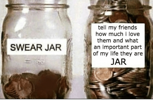 Swear Jar: tell my friends  how much i love  them and what  an important part  of my life they are  JAR  SWEAR JAR