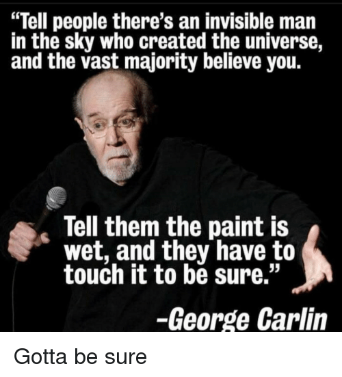 "George Carlin: ""Tell people there's an invisible man  in the sky who created the universe,  and the vast majority believe you  Tell them the paint IS  wet, and they have to  touch it to be sure.""  -George Carlin Gotta be sure"