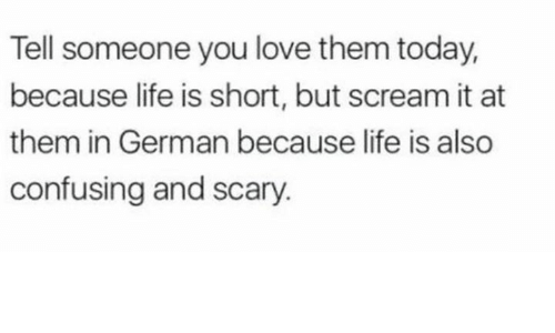 germane: Tell someone you love them today,  because life is short, but scream it at  them in German because life is also  confusing and scary.