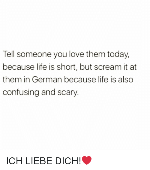 short but: Tell someone you love them today,  because life is short, but scream it at  them in German because life is also  confusing and scary ICH LIEBE DICH!❤️