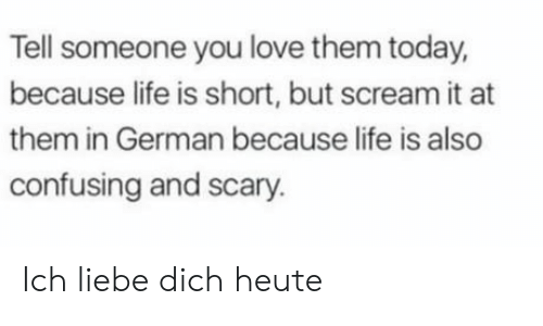 short but: Tell someone you love them today,  because life is short, but scream it at  them in German because life is also  confusing and scary. Ich liebe dich heute