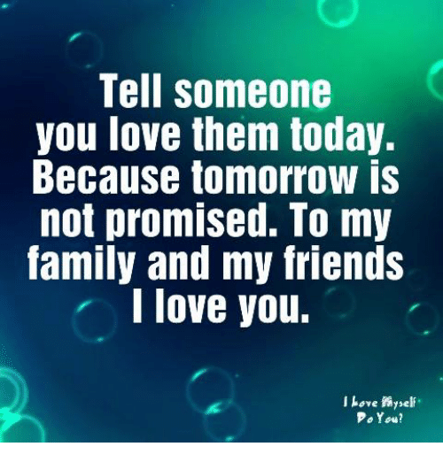 Friends, Love, and I Love You: Tell someone  you love them today.  Because tomorrow is  not promised. To my  amily and my friends  I love you.  l Love self  o1ow