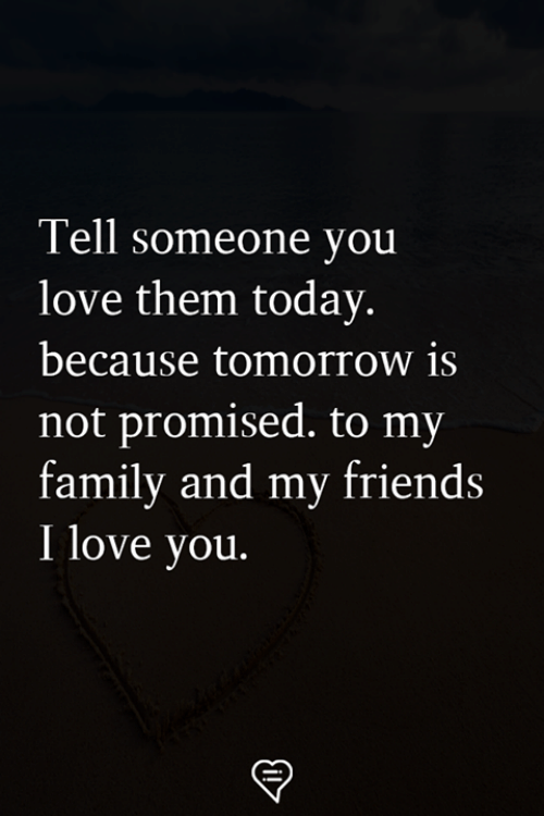Family, Friends, and Love: Tell someone you  love them today  because tomorrow is  not promised. to my  family and my friends  I love you