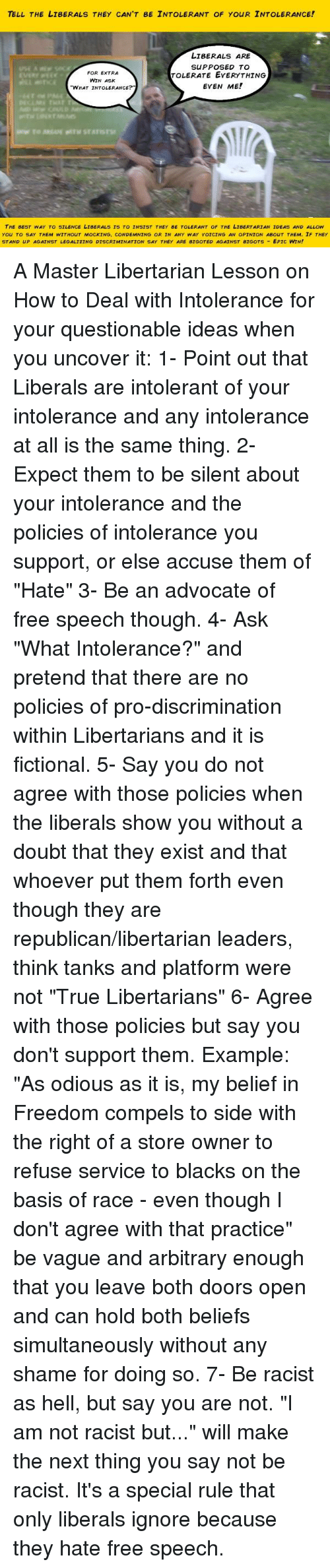 """Epic Winning: TELL THE LIBERALS THEY CAN'T BE INTOLERANT OF YouR INTOLERANCE!  LIBERALS ARE  SUPPOSED TO  FOR EXTRA  TOLERATE EVERYTHING  WIN ASK  EVEN ME!  """"WHAT INTOLERANCE?  THE BEST WAY TO SILENCE LIBERALS Is TO INSIST THEY BE TOLERANT of THE LIBERTARIAN IDEAS AND ALLOW  You TO SAY THEM WITHouT MOCKING. CONDEMNING OR IN ANY WAY YoICING AN QPINION ABouT THEM. IF THEY  STAND UP AGAINST LEGALIZING DISCRIMINATION SAY THEY ARE BIGOTED AGAINST BIGOTS  EPIC WIN! A Master Libertarian Lesson on How to Deal with Intolerance for your questionable ideas when you uncover it:  1- Point out that Liberals are intolerant of your intolerance and any intolerance at all is the same thing.  2- Expect them to be silent about your intolerance and the policies of intolerance you support, or else accuse them of """"Hate""""  3- Be an advocate of free speech though.  4- Ask """"What Intolerance?"""" and pretend that there are no policies of pro-discrimination within Libertarians and it is fictional.  5- Say you do not agree with those policies when the liberals show you without a doubt that they exist and that whoever put them forth even though they are republican/libertarian leaders, think tanks and platform were not """"True Libertarians""""  6- Agree with those policies but say you don't support them. Example:  """"As odious as it is, my belief in Freedom compels to side with the right of a store owner to refuse service to blacks on the basis of race - even though I don't agree with that practice""""  be vague and arbitrary enough that you leave both doors open and can hold both beliefs simultaneously without any shame for doing so.  7- Be racist as hell, but say you are not. """"I am not racist but..."""" will make the next thing you say not be racist. It's a special rule that only liberals ignore because they hate free speech."""