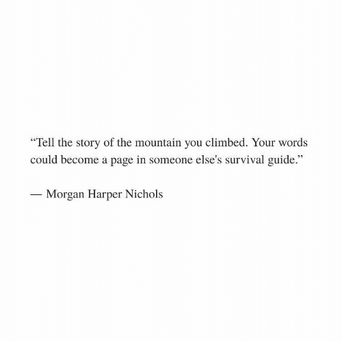 """Page, Survival, and Guide: """"Tell the story of the mountain you climbed. Your words  could become a page in someone else's survival guide.""""  Morgan Harper Nichols"""