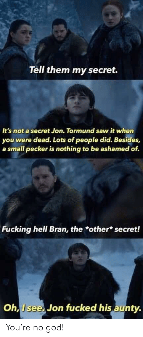 God, Saw, and Hell: Tell them my secret.  It's not a secret Jon. Tormund saw it when  you were dead. Lots of people did. Besides,  a small pecker is nothing to be ashamed of.  Fucking hell Bran, the *other* secret!  Oh, I see. Jon fucked his aunty You're no god!