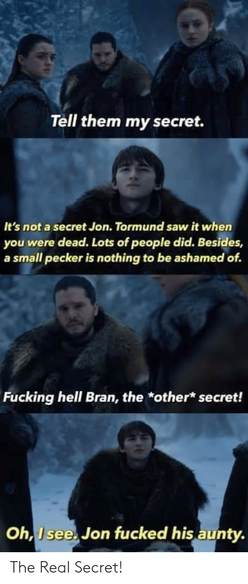 Fucking, Saw, and The Real: Tell them my secret.  It's not a secret Jon. Tormund saw it when  you were dead. Lots of people did. Besides,  a small pecker is nothing to be ashamed of.  Fucking hell Bran, the *other* secret!  Oh, I see. Jon fucked his aunty The Real Secret!