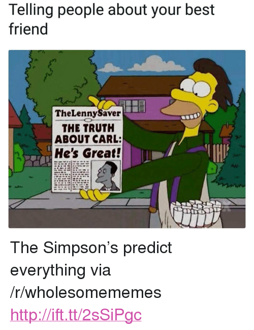 """the simpson: Telling people about your best  friend  TheLennySaver  THE TRUTH  ABOUT CARL:  He's Great! <p>The Simpson&rsquo;s predict everything via /r/wholesomememes <a href=""""http://ift.tt/2sSiPgc"""">http://ift.tt/2sSiPgc</a></p>"""