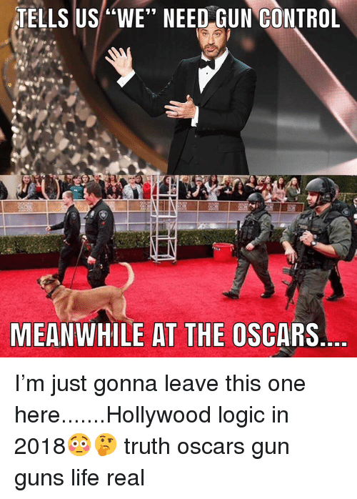 "the oscars: TELLS US ""WE"" NEED GUN GONTROL  MEANWHILE AT THE OSCARS I'm just gonna leave this one here.......Hollywood logic in 2018😳🤔 truth oscars gun guns life real"
