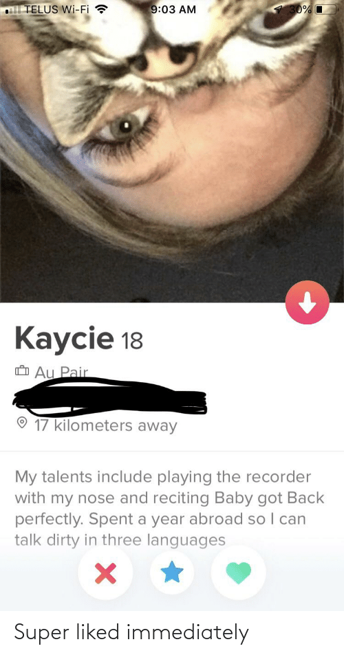 Baby Got Back: TELUS Wi-Fi ?  9:03 AM  30% O  Kaycie 18  O Au Pair  17 kilometers away  My talents include playing the recorder  with my nose and reciting Baby got Back  perfectly. Spent a year abroad so I can  talk dirty in three languages Super liked immediately