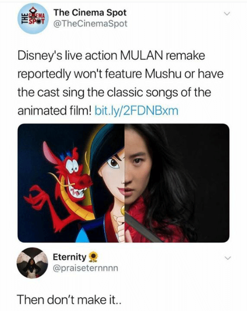 Mulan: TEMAThe Cinema Spot  SPOT @TheCinemaSpot  Disney's live action MULAN remake  reportedly won't feature Mushu or have  the cast sing the classic songs of the  animated film! bit.ly/2FDN Bxm  Eternity  @praiseternnnn  Then don't make it..