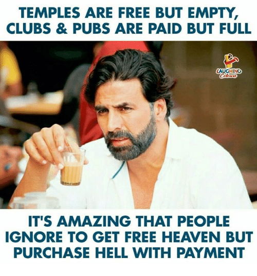 temples: TEMPLES ARE FREE BUT EMPTY,  CLUBS & PUBS ARE PAID BUT FULL  LAUGHING  IT'S AMAZING THAT PEOPLE  IGNORE TO GET FREE HEAVEN BUT  PURCHASE HELL WITH PAYMENT