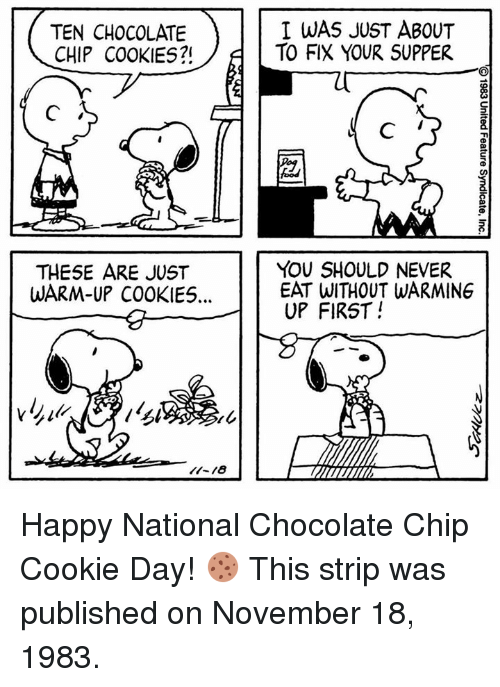 warming-up: TEN CHOCOLATE  CHIP COOKIES?!  I WAS JUST ABOUT  TO FIX YOUR SUPPER  THESE ARE JUST  WARM-UP COOKIE5...  YOU SHOULD NEVER  EAT WITHOUT WARMING  UP FIRST! Happy National Chocolate Chip Cookie Day! 🍪 This strip was published on November 18, 1983.