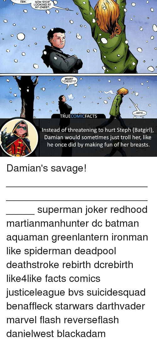 Stephe: TEN.  NOW STOP  LOOKING AT  MY CHEST.  CHEST  HATE..  TRUECOMICFACTS  Instead of threatening to hurt Steph (Batgirl),  Damian would sometimes just troll her, like  he once did by making fun of her breasts. Damian's savage! ⠀_______________________________________________________ superman joker redhood martianmanhunter dc batman aquaman greenlantern ironman like spiderman deadpool deathstroke rebirth dcrebirth like4like facts comics justiceleague bvs suicidesquad benaffleck starwars darthvader marvel flash reverseflash danielwest blackadam