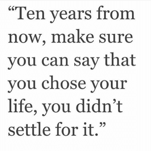 """Life, Can, and Make: """"Ten vears from  now, make sure  you can say that  vou Chose vour  life, you didn't  settle for it."""""""
