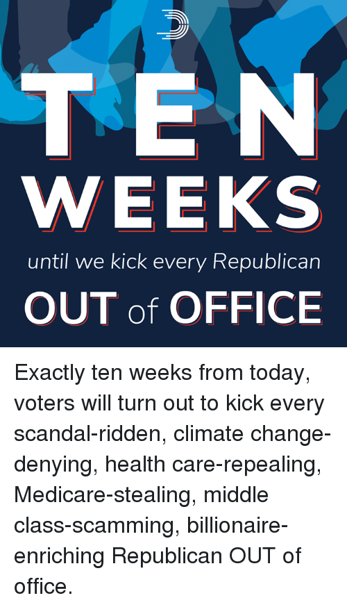 Medicare: TEN  WEEKS  until we kick every Republican  OUT of OFFICE Exactly ten weeks from today, voters will turn out to kick every scandal-ridden, climate change-denying, health care-repealing, Medicare-stealing, middle class-scamming, billionaire-enriching Republican OUT of office.